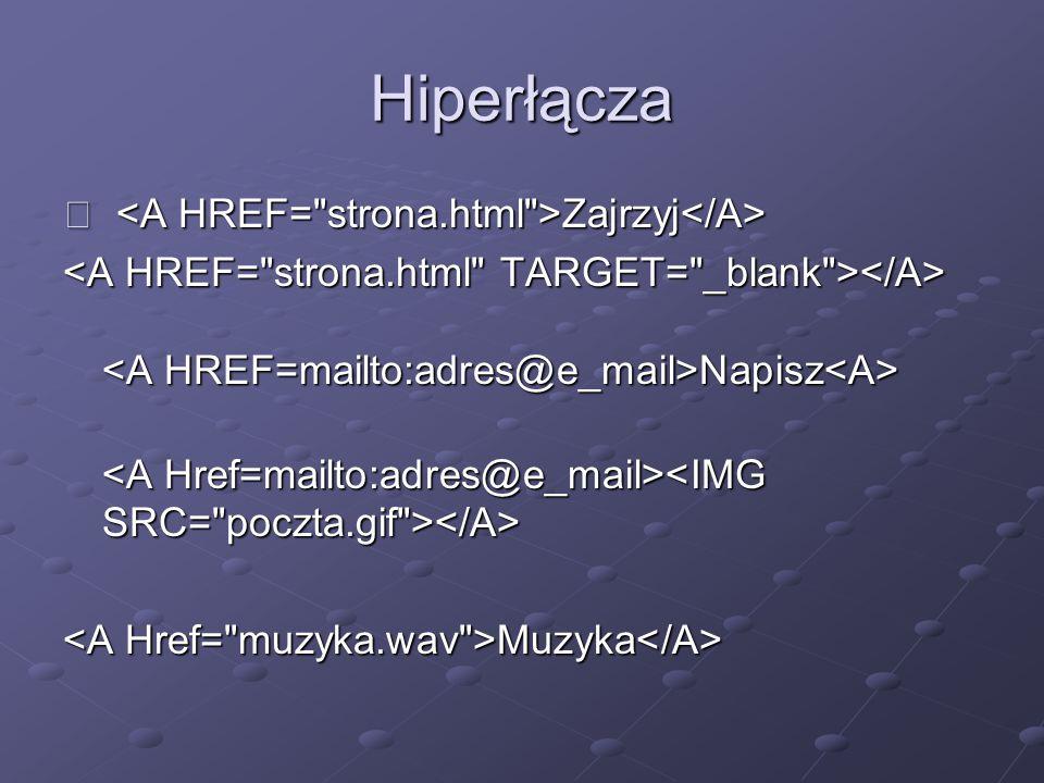 Hiperłącza  <A HREF= strona.html >Zajrzyj</A>
