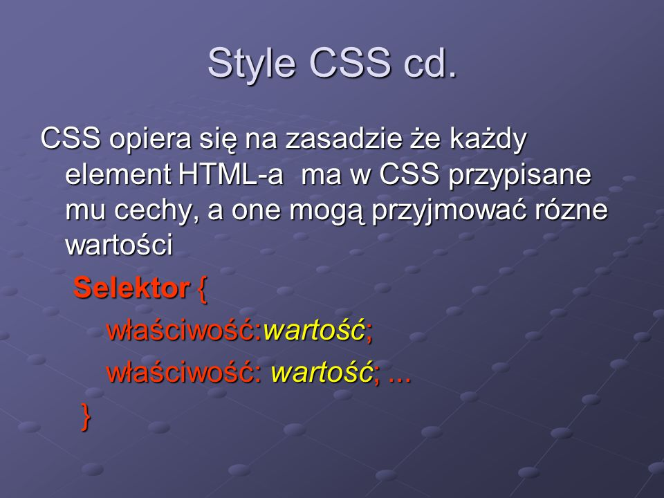 Style CSS cd. CSS opiera się na zasadzie że każdy element HTML-a ma w CSS przypisane mu cechy, a one mogą przyjmować rózne wartości.