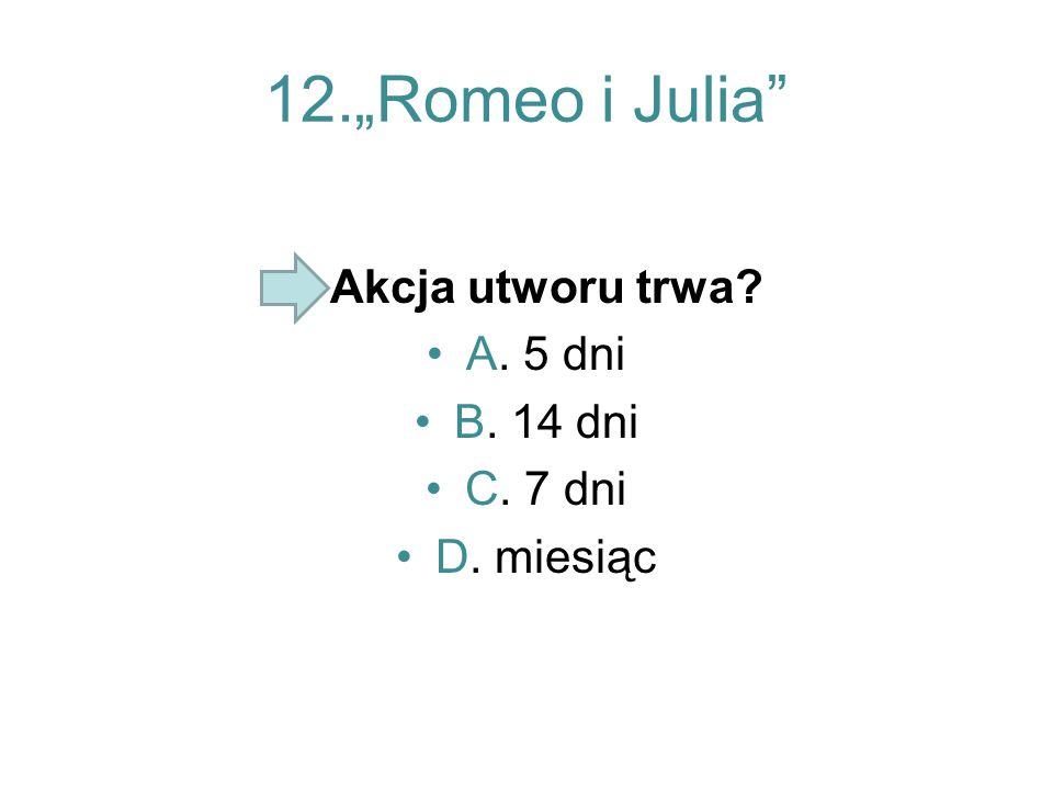 "12.""Romeo i Julia Akcja utworu trwa A. 5 dni B. 14 dni C. 7 dni"