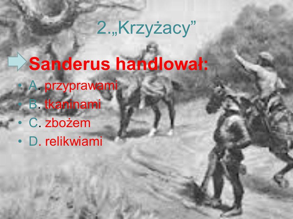 """2.""""Krzyżacy Sanderus handlował: A. przyprawami B. tkaninami C. zbożem"""