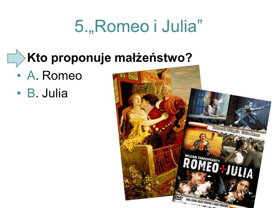 "5.""Romeo i Julia Kto proponuje małżeństwo A. Romeo B. Julia"