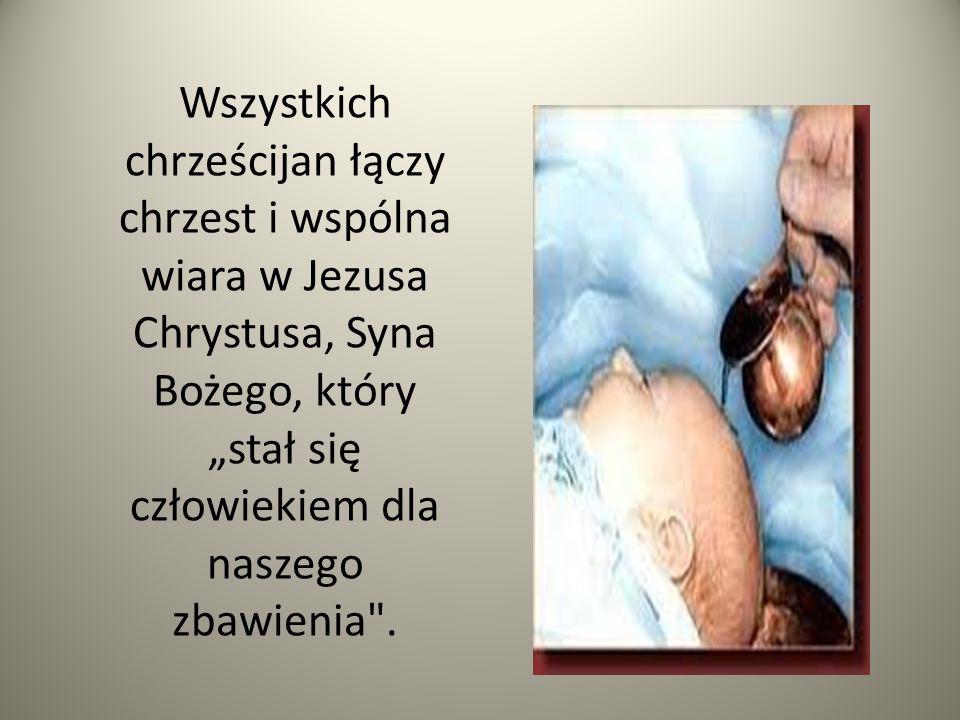 """Wszystkich chrześcijan łączy chrzest i wspólna wiara w Jezusa Chrystusa, Syna Bożego, który """"stał się człowiekiem dla naszego zbawienia ."""