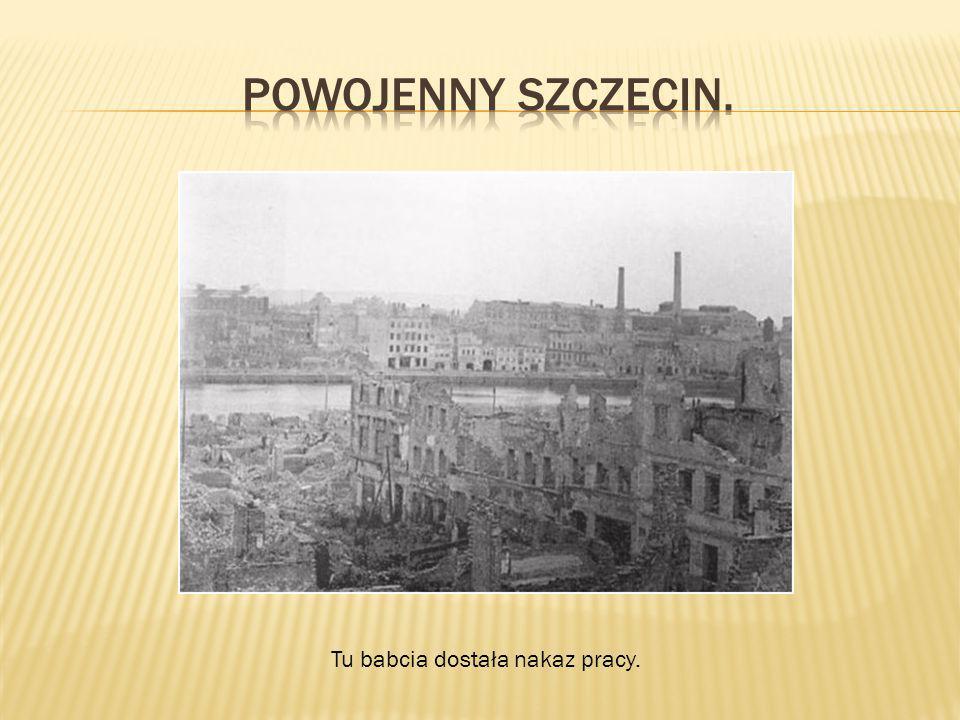 Powojenny Szczecin. Tu babcia dostała nakaz pracy.