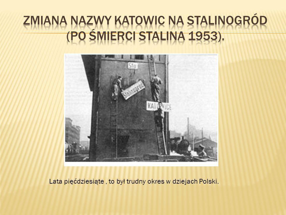 Zmiana nazwy Katowic na Stalinogród (po śmierci Stalina 1953).