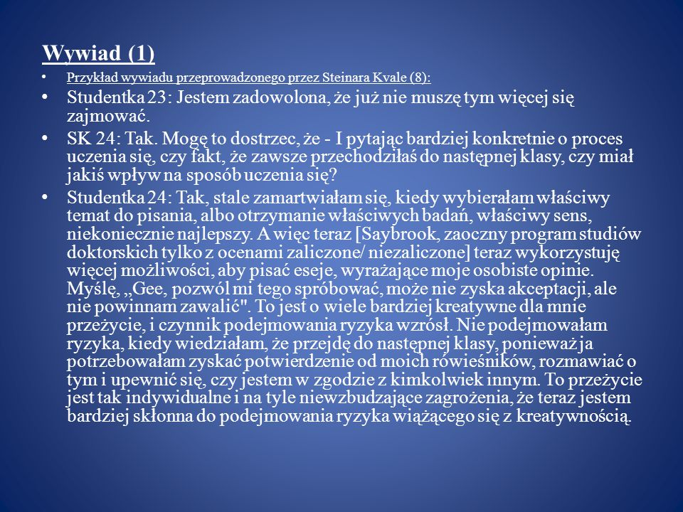 Wywiad (1) Przykład wywiadu przeprowadzonego przez Steinara Kvale (8): Studentka 23: Jestem zadowolona, że już nie muszę tym więcej się zajmować.