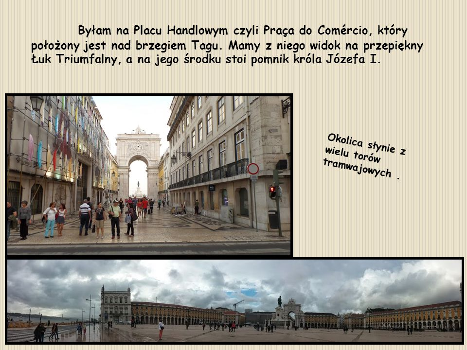 Byłam na Placu Handlowym czyli Praça do Comércio, który położony jest nad brzegiem Tagu. Mamy z niego widok na przepiękny Łuk Triumfalny, a na jego środku stoi pomnik króla Józefa I.