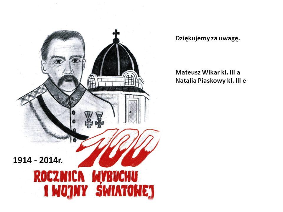 1914 - 2014r. Dziękujemy za uwagę. Mateusz Wikar kl. III a
