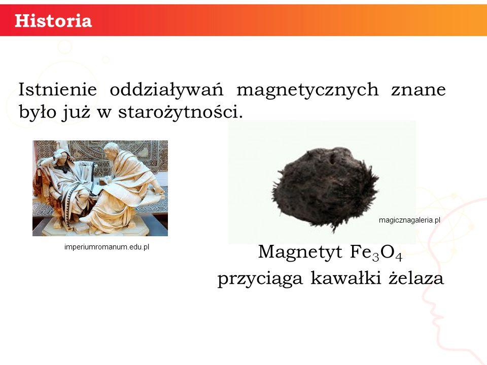 Historia Istnienie oddziaływań magnetycznych znane było już w starożytności. Magnetyt Fe3O4 przyciąga kawałki żelaza