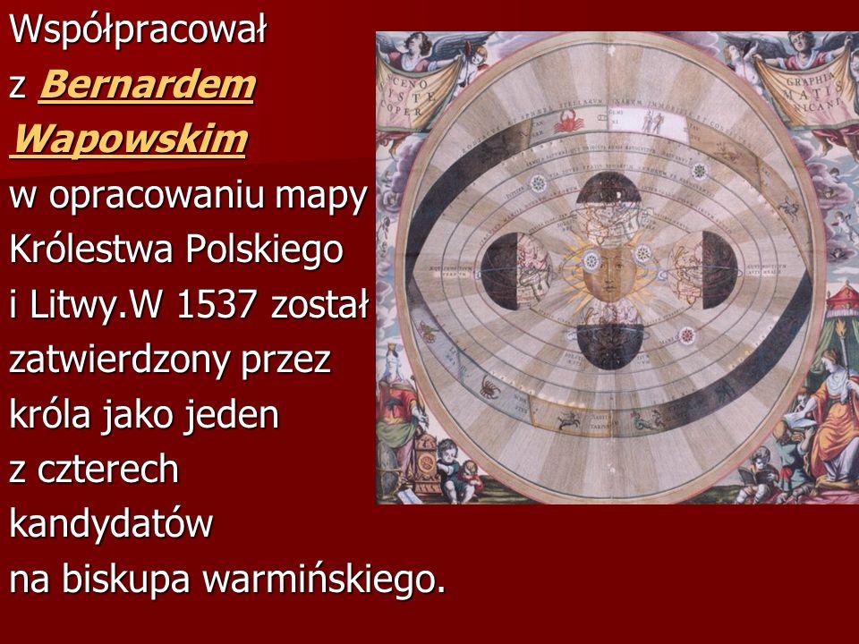 Współpracował z Bernardem. Wapowskim. w opracowaniu mapy. Królestwa Polskiego. i Litwy.W 1537 został.