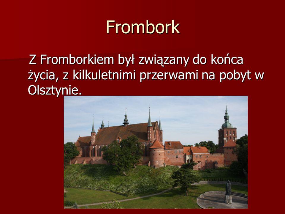 Frombork Z Fromborkiem był związany do końca życia, z kilkuletnimi przerwami na pobyt w Olsztynie.