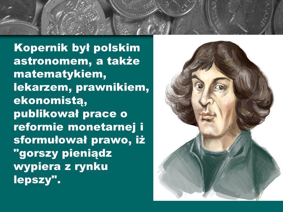 Kopernik był polskim astronomem, a także matematykiem, lekarzem, prawnikiem, ekonomistą, publikował prace o reformie monetarnej i sformułował prawo, iż gorszy pieniądz wypiera z rynku lepszy .