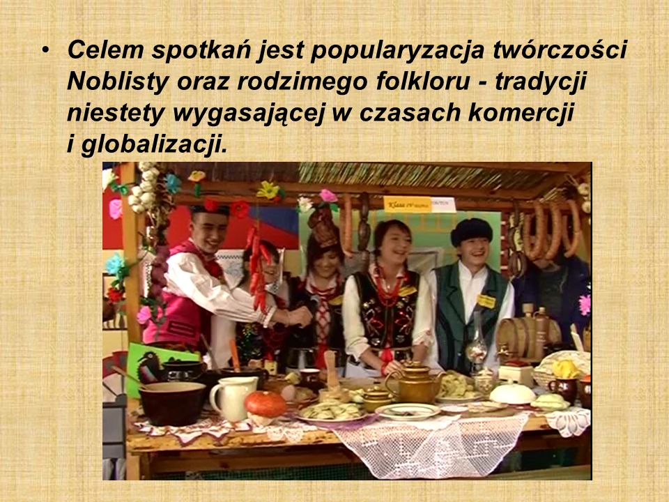 Celem spotkań jest popularyzacja twórczości Noblisty oraz rodzimego folkloru - tradycji niestety wygasającej w czasach komercji i globalizacji.