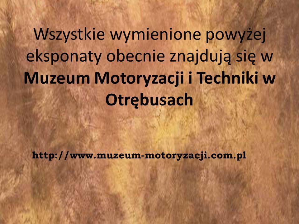 Wszystkie wymienione powyżej eksponaty obecnie znajdują się w Muzeum Motoryzacji i Techniki w Otrębusach