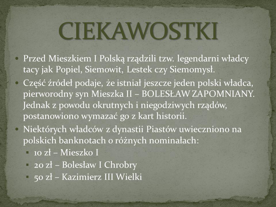 CIEKAWOSTKI Przed Mieszkiem I Polską rządzili tzw. legendarni władcy tacy jak Popiel, Siemowit, Lestek czy Siemomysł.