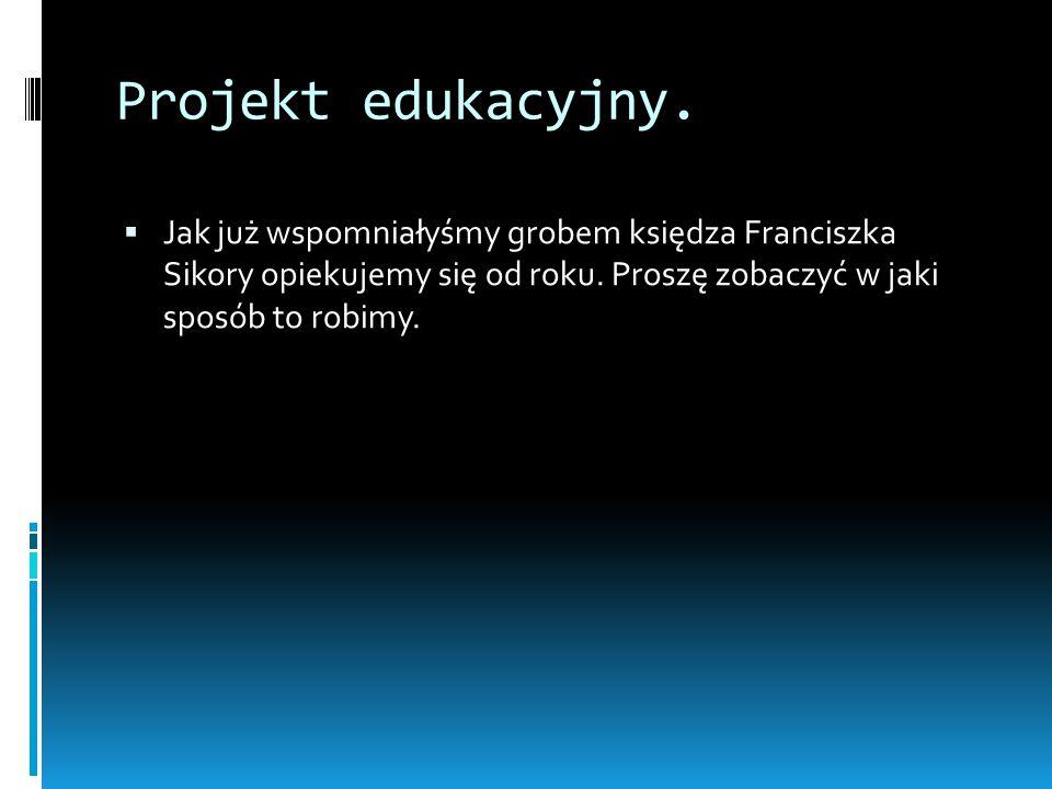 Projekt edukacyjny. Jak już wspomniałyśmy grobem księdza Franciszka Sikory opiekujemy się od roku.