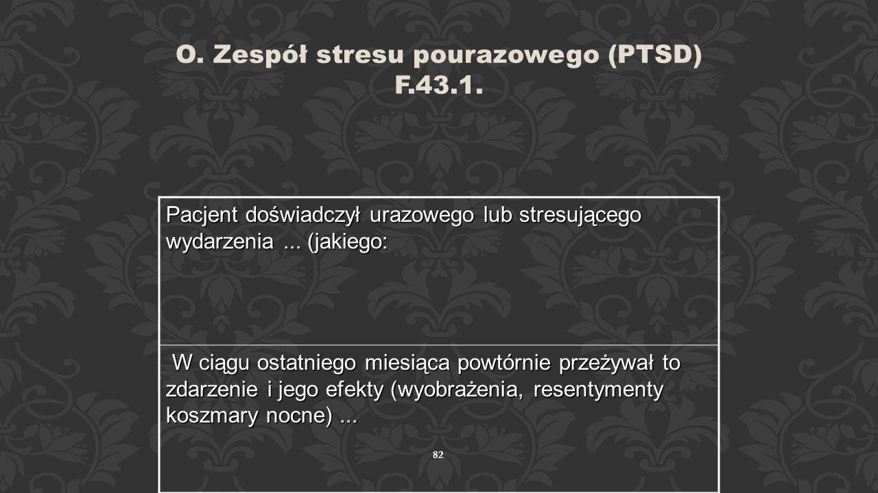 O. Zespół stresu pourazowego (PTSD) F.43.1.