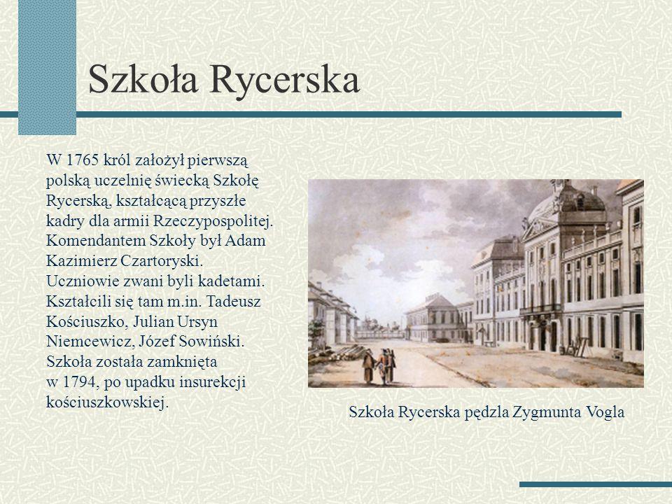 Szkoła Rycerska W 1765 król założył pierwszą polską uczelnię świecką Szkołę Rycerską, kształcącą przyszłe kadry dla armii Rzeczypospolitej.