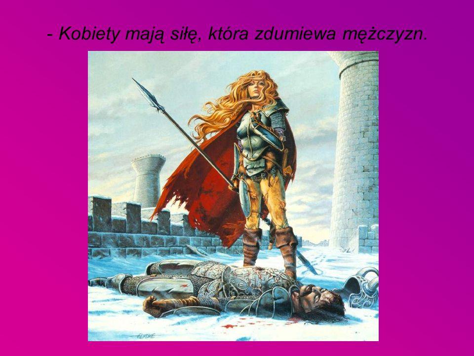 - Kobiety mają siłę, która zdumiewa mężczyzn.