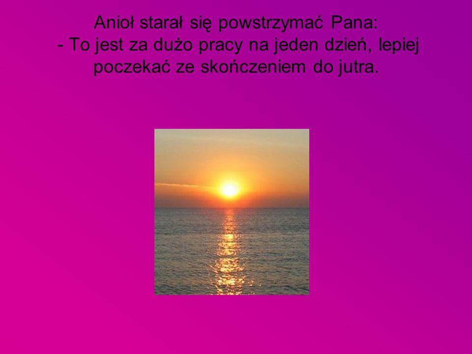 Anioł starał się powstrzymać Pana: - To jest za dużo pracy na jeden dzień, lepiej poczekać ze skończeniem do jutra.