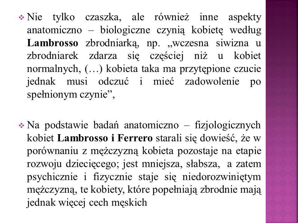 """Nie tylko czaszka, ale również inne aspekty anatomiczno – biologiczne czynią kobietę według Lambrosso zbrodniarką, np. """"wczesna siwizna u zbrodniarek zdarza się częściej niż u kobiet normalnych, (…) kobieta taka ma przytępione czucie jednak musi odczuć i mieć zadowolenie po spełnionym czynie ,"""