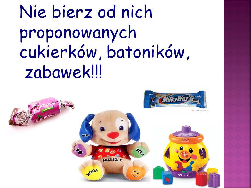 Nie bierz od nich proponowanych cukierków, batoników, zabawek!!!