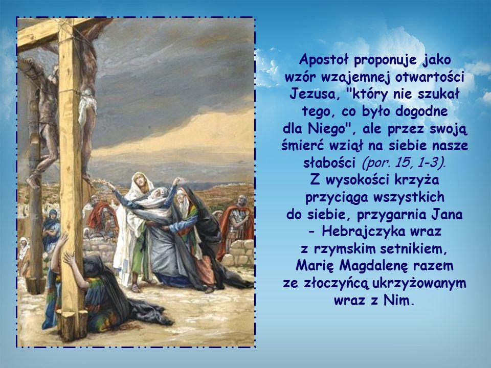 Apostoł proponuje jako wzór wzajemnej otwartości Jezusa, który nie szukał tego, co było dogodne dla Niego , ale przez swoją śmierć wziął na siebie nasze słabości (por.