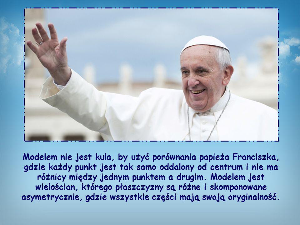 Modelem nie jest kula, by użyć porównania papieża Franciszka, gdzie każdy punkt jest tak samo oddalony od centrum i nie ma różnicy między jednym punktem a drugim.