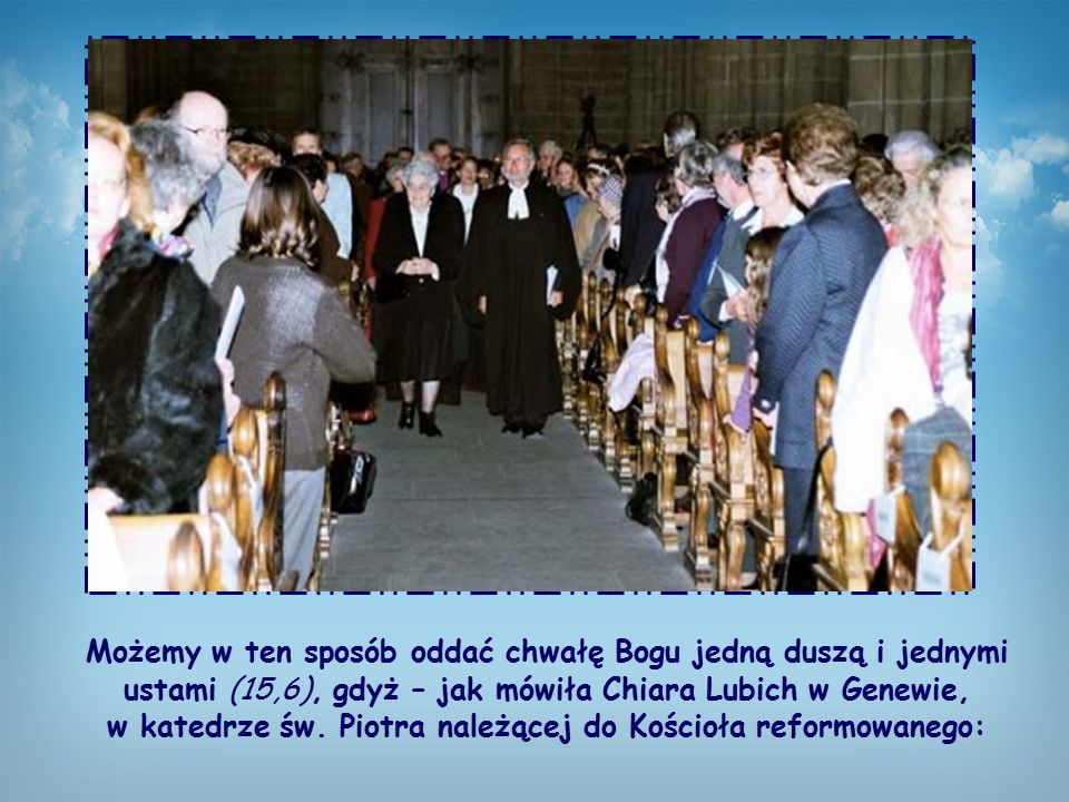 Możemy w ten sposób oddać chwałę Bogu jedną duszą i jednymi ustami (15,6), gdyż – jak mówiła Chiara Lubich w Genewie, w katedrze św.