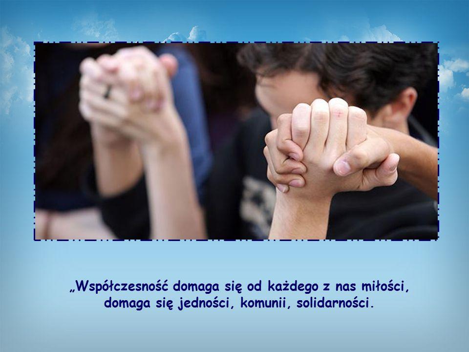 """""""Współczesność domaga się od każdego z nas miłości, domaga się jedności, komunii, solidarności."""