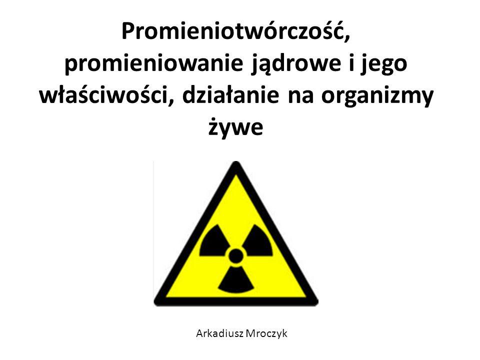 Promieniotwórczość, promieniowanie jądrowe i jego właściwości, działanie na organizmy żywe