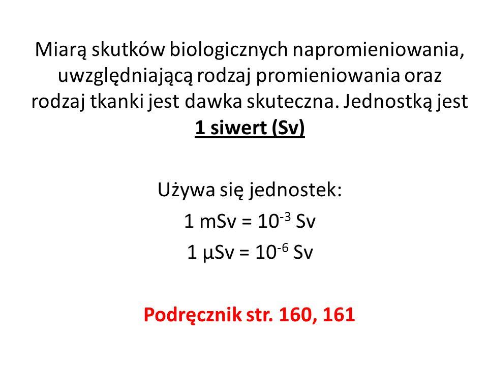 Miarą skutków biologicznych napromieniowania, uwzględniającą rodzaj promieniowania oraz rodzaj tkanki jest dawka skuteczna. Jednostką jest 1 siwert (Sv)