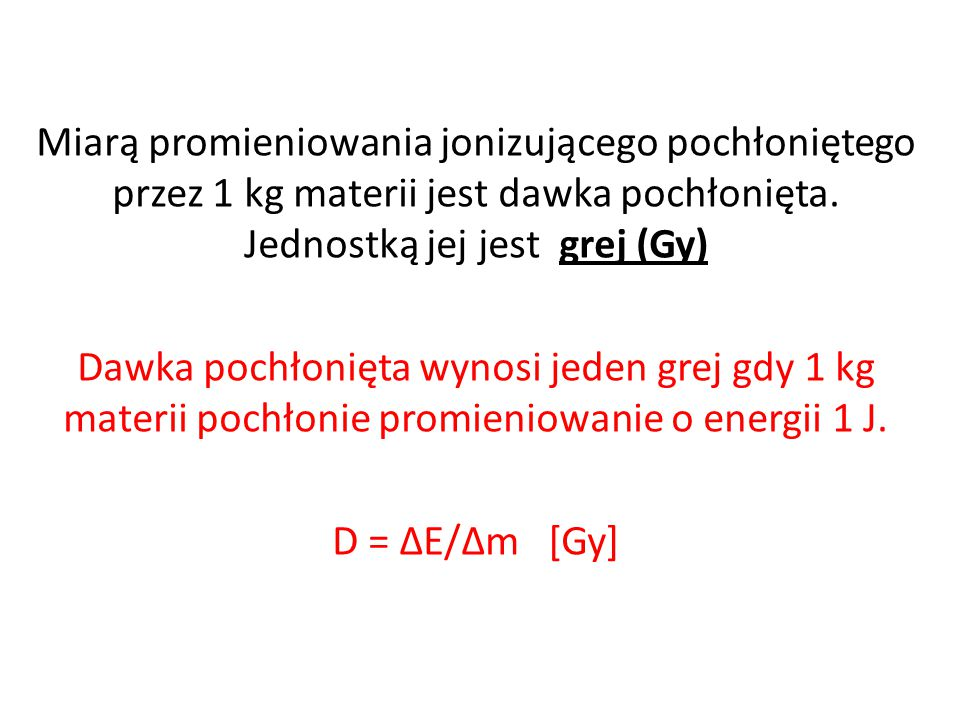 Miarą promieniowania jonizującego pochłoniętego przez 1 kg materii jest dawka pochłonięta. Jednostką jej jest grej (Gy)
