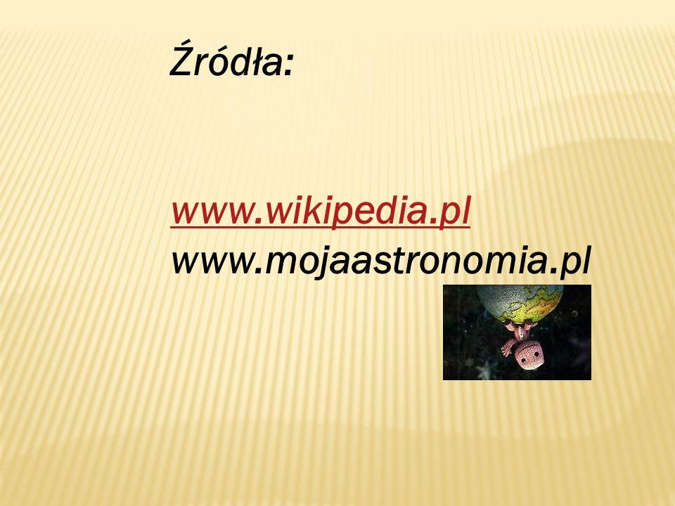 Źródła: www.wikipedia.pl www.mojaastronomia.pl