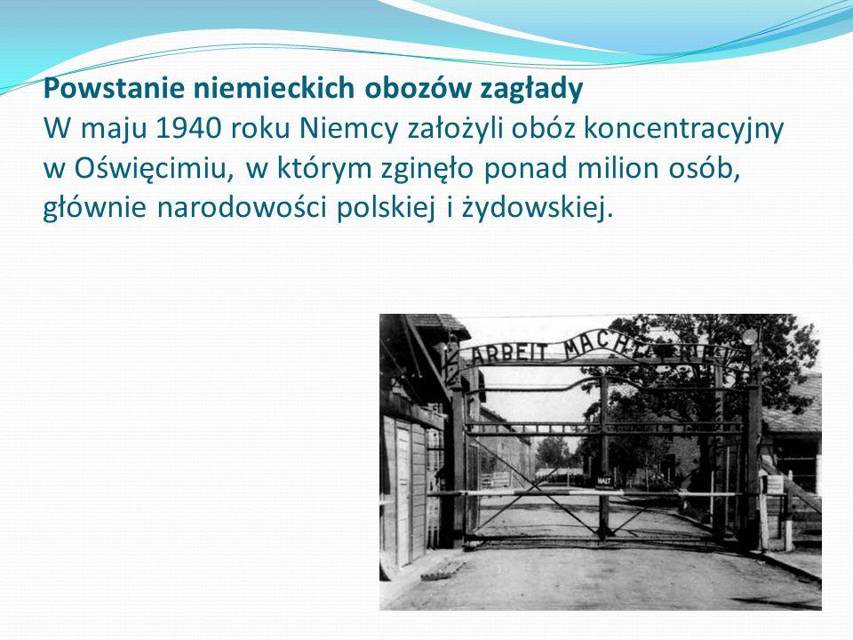 Powstanie niemieckich obozów zagłady W maju 1940 roku Niemcy założyli obóz koncentracyjny w Oświęcimiu, w którym zginęło ponad milion osób, głównie narodowości polskiej i żydowskiej.