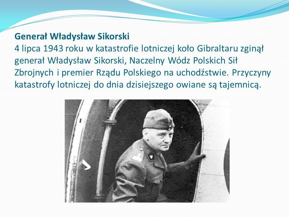 Generał Władysław Sikorski 4 lipca 1943 roku w katastrofie lotniczej koło Gibraltaru zginął generał Władysław Sikorski, Naczelny Wódz Polskich Sił Zbrojnych i premier Rządu Polskiego na uchodźstwie.