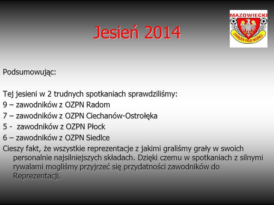 Jesień 2014 Podsumowując: Tej jesieni w 2 trudnych spotkaniach sprawdziliśmy: 9 – zawodników z OZPN Radom.
