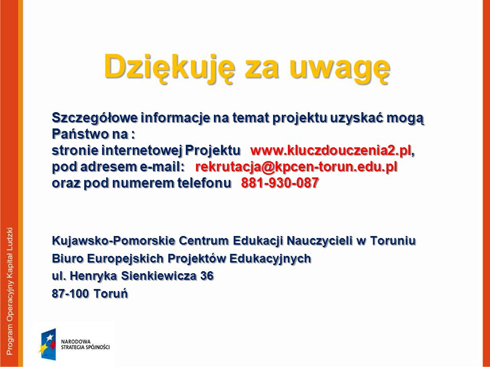 Dziękuję za uwagę Szczegółowe informacje na temat projektu uzyskać mogą Państwo na : stronie internetowej Projektu www.kluczdouczenia2.pl,