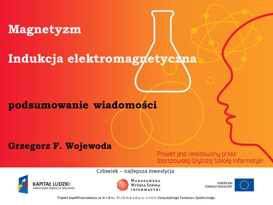 Magnetyzm Indukcja elektromagnetyczna podsumowanie wiadomości Grzegorz F. Wojewoda
