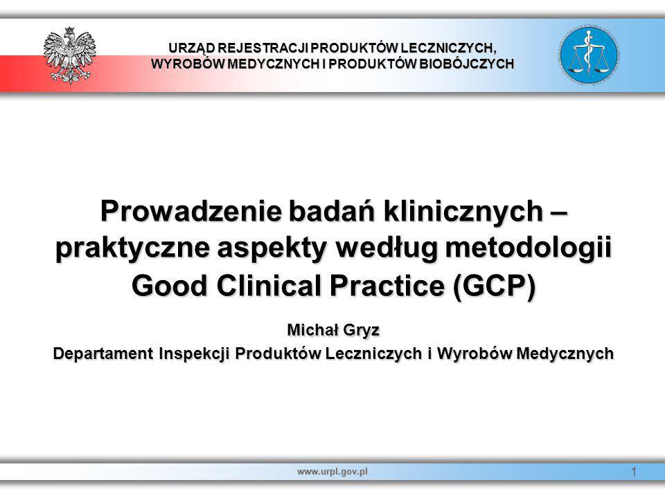 Prowadzenie badań klinicznych – praktyczne aspekty według metodologii Good Clinical Practice (GCP) Michał Gryz Departament Inspekcji Produktów Leczniczych i Wyrobów Medycznych