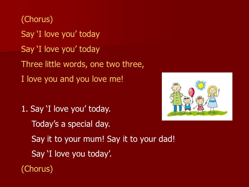 (Chorus) Say 'I love you' today. Three little words, one two three, I love you and you love me! Say 'I love you' today.