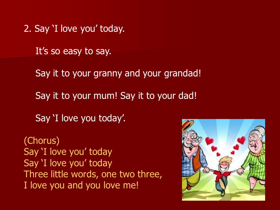 2. Say 'I love you' today. It's so easy to say. Say it to your granny and your grandad! Say it to your mum! Say it to your dad!