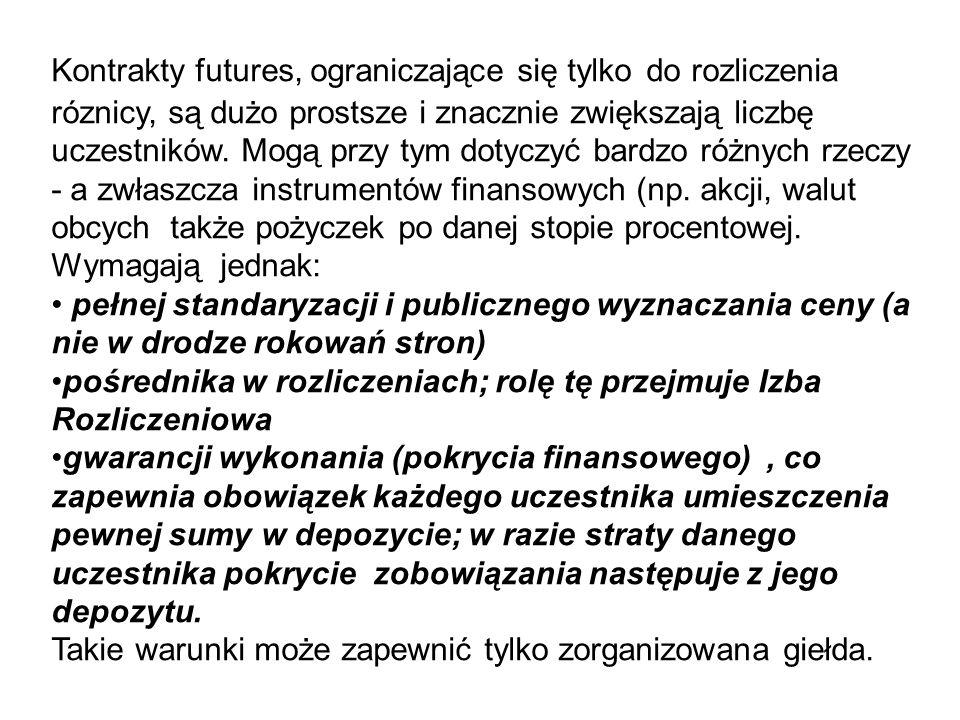 Kontrakty futures, ograniczające się tylko do rozliczenia róznicy, są dużo prostsze i znacznie zwiększają liczbę uczestników. Mogą przy tym dotyczyć bardzo różnych rzeczy - a zwłaszcza instrumentów finansowych (np. akcji, walut obcych także pożyczek po danej stopie procentowej. Wymagają jednak: