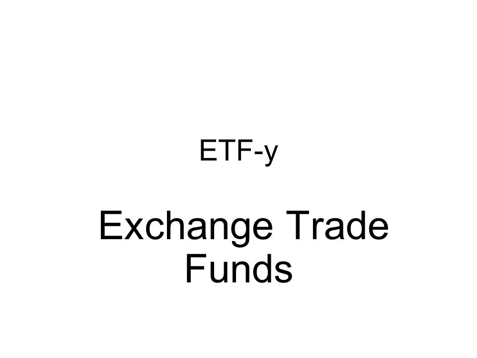 ETF-y Exchange Trade Funds