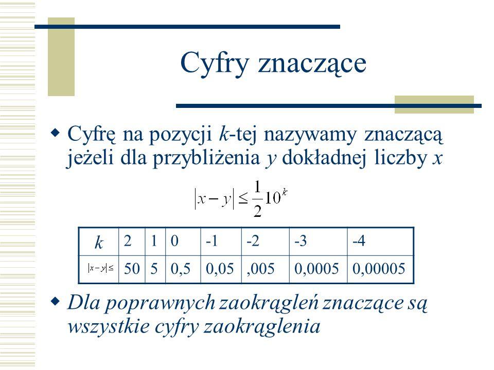 Cyfry znaczące Cyfrę na pozycji k-tej nazywamy znaczącą jeżeli dla przybliżenia y dokładnej liczby x.