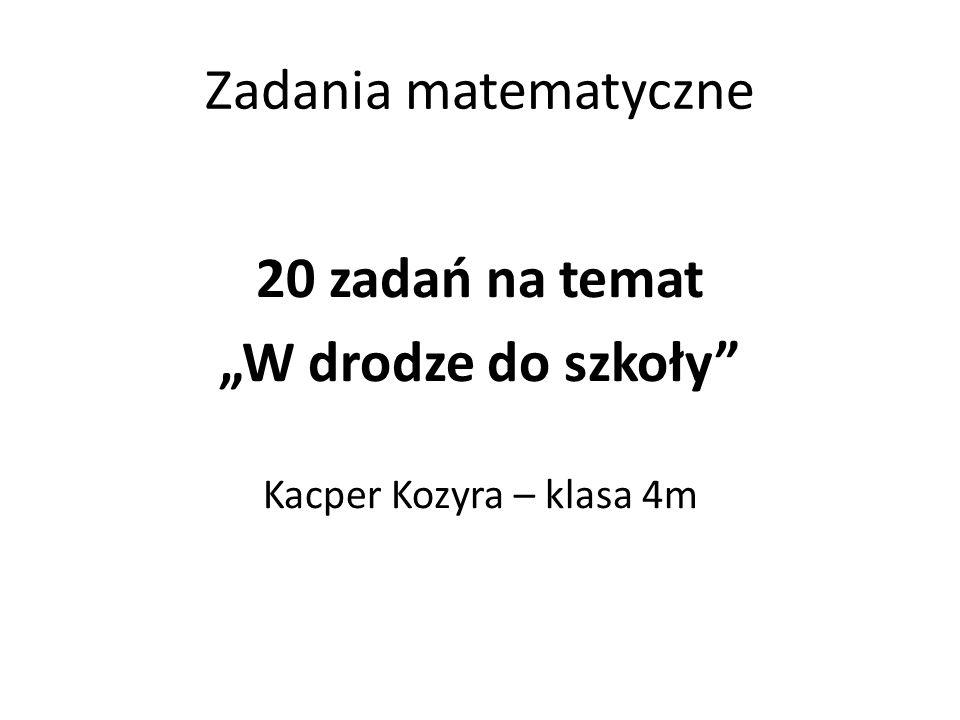 """20 zadań na temat """"W drodze do szkoły Kacper Kozyra – klasa 4m"""