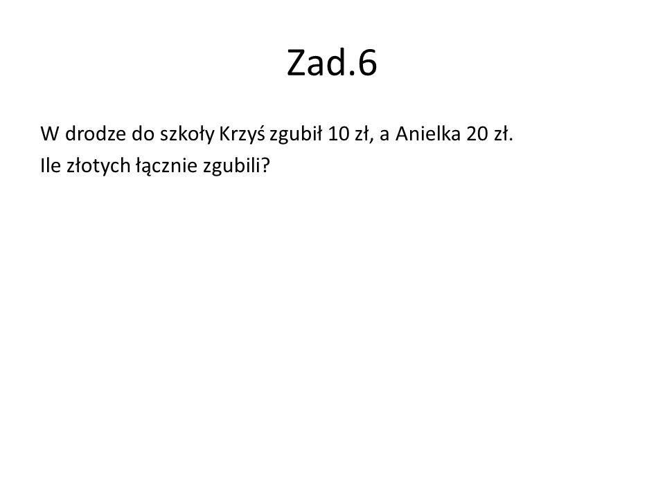 Zad.6 W drodze do szkoły Krzyś zgubił 10 zł, a Anielka 20 zł.