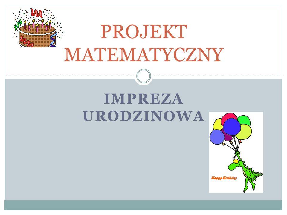 PROJEKT MATEMATYCZNY Impreza urodzinowa
