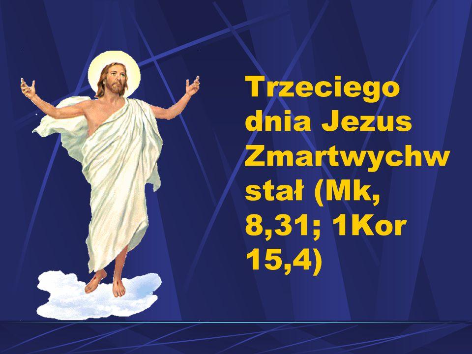 Trzeciego dnia Jezus Zmartwychwstał (Mk, 8,31; 1Kor 15,4)