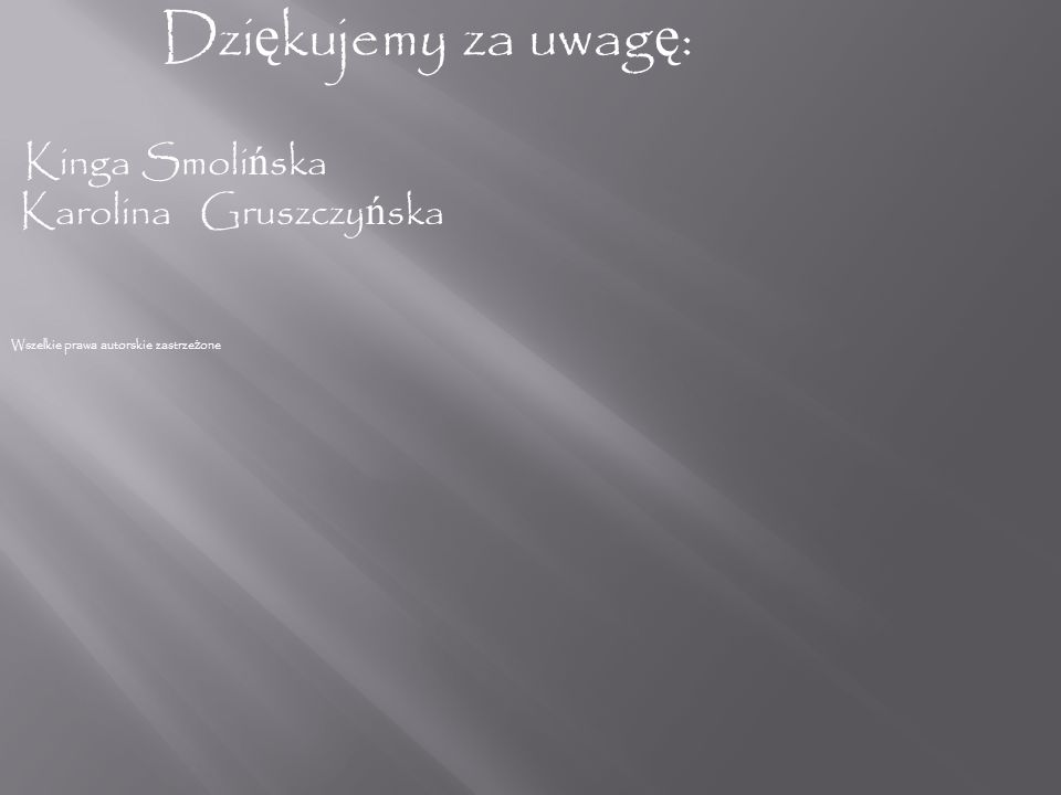 Dziękujemy za uwagę: Kinga Smolińska Karolina Gruszczyńska Wszelkie prawa autorskie zastrzeżone