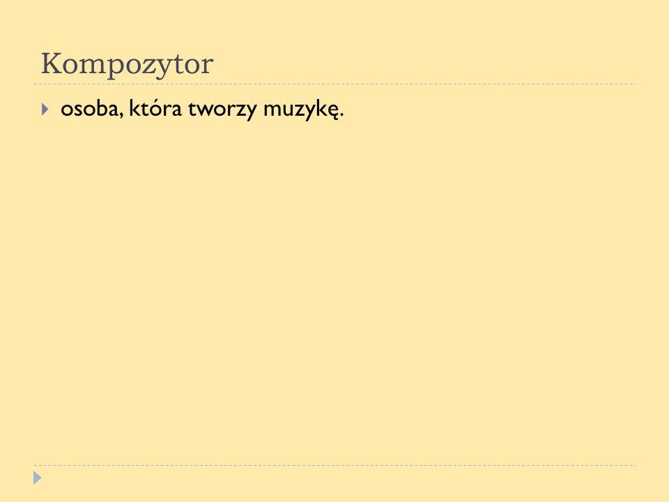 Kompozytor osoba, która tworzy muzykę.